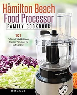 My Hamilton Beach Food Processor Family Cookbook: 101 Astoundingly Delicious Recipes With How To Instructions! (Hamilton Beach Food Processor Recipes Book 1) by [Adams, Tara]