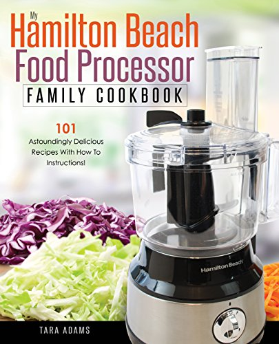 My Hamilton Beach Food Processor Family Cookbook: 101 Astoundingly Delicious Recipes With How To Instructions! (Hamilton Beach Food Processor Recipes) (English Edition)