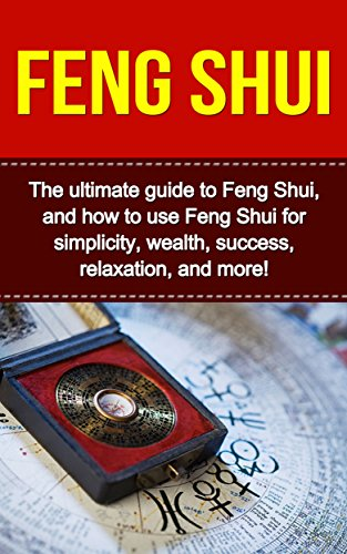 Feng Shui: The ultimate guide to Feng Shui, and how to use Feng Shui f