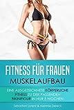 Fitness für Frauen: Muskelaufbau: Eine ausgezeichnete körperliche Fitness, zu der passenden Bikinifigur in nur 5 Wochen (Inkl. Bilder & Ernährungstipps)