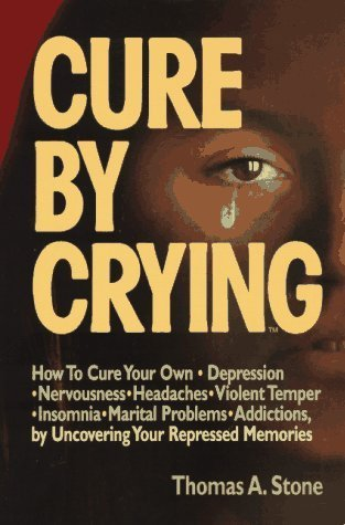 Cure by Crying: How to Cure Your Own, Depression, Nervousness, Headaches, Violent Temper, Insomnia, Marital Problems, Addictions by Uncovering Your Repressed memories by Stone, Thomas A. (1997) Paperback