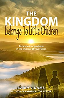 The Kingdom Belongs To Little Children: Return to true greatness in the embrace of your Father. (English Edition) di [Adams, Barry]