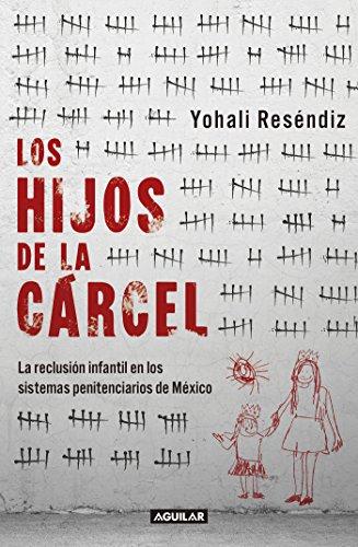 Los hijos de la cárcel: La reclusión infantil en los sistemas penitenciarios de México. por Yohali Reséndiz