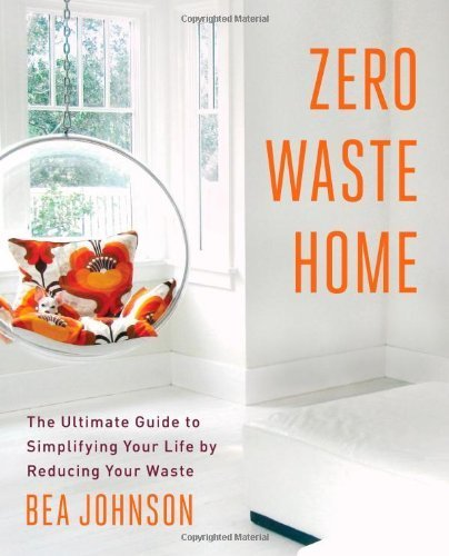 Zero Waste Home: The Ultimate Guide to Simplifying Your Life by Reducing Your Waste by Johnson, Bea (2013) Paperback