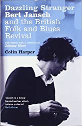 Dazzling Stranger: Bert Jansch and the British Folk and Blues Revival by Colin Harper (2007-04-01)