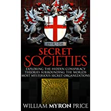 Secret Societies: Exploring The Hidden Conspiracy Theories Surrounding The Worlds Most Mysterious Secret Organizations (Conspiracies Book 1) (English Edition)