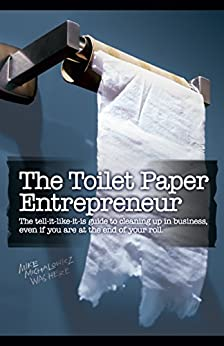 The Toilet Paper Entrepreneur: The tell-it-like-it-is guide to cleaning up in business, even if you are at the end of your roll. (English Edition) par [Michalowicz, Mike]