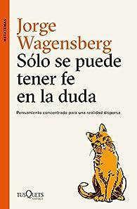 Sólo se puede tener fe en la duda: Pensamiento concentrado para una realidad dispersa par Jorge Wagensberg