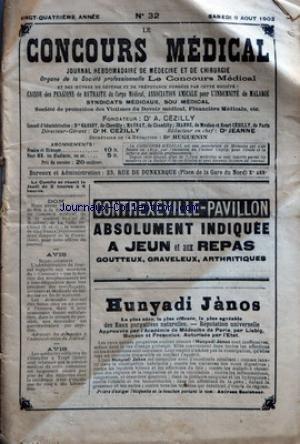 CONCOURS MEDICAL (LE) [No 32] du 09/08/1902 - PROPOS DU JOUR - LA LOI SUR LA SANTE PUBLIQUE. ADRESSE A M. LE DR AMODRU - LA SEMAINE MEDICALE - SINUSITES FRONTALES CHRONIQUES - LE MASSAGE CONTRE L'ECLAMPSIE INFANTILE - INFLUENCE DE LA VACCINATION SUR LA COQUELUCHE - TRAITEMENT THERMAL DE LA TUBERCULOSE - CANCER DU PYLORE - MEDECINE PRATIQUE - LA MEDICATION TONIQUE - CHRONIQUE PROFESSIONNELLE - LA CHIRURGIE EN DEHORS DES GRANDS CENTRES - CONSULTATIONS JURIDIQUES - HONORA