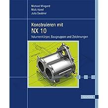 Konstruieren mit NX 10: Volumenkörper, Baugruppen und Zeichnungen
