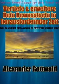 Vertiefe & erweitere Dein Bewusstsein in herausfordernder Zeit (Bewusstseinswandel 2012-2016) von [Gottwald, Alexander]