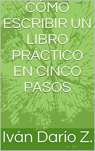 CÓMO ESCRIBIR UN LIBRO PRÁCTICO EN CINCO PASOS por Iván Darío Z.