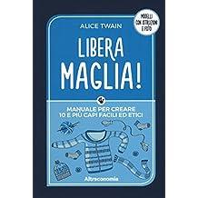 Libera maglia! Manuale per creare 10 e più capi facili ed etici