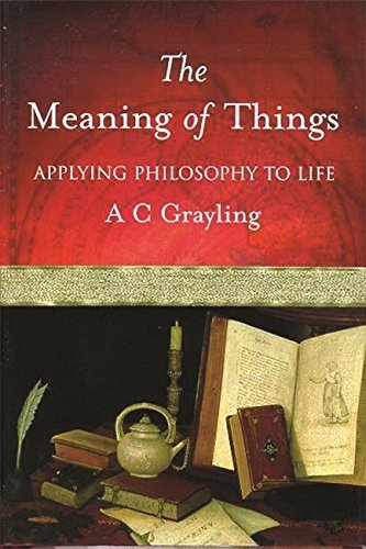 The Meaning of Things: Applying Philosophy to life by Prof A.C. Grayling (2001-08-09)