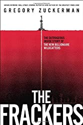 The Frackers: The Outrageous Inside Story of the New Billionaire Wildcatters by Gregory Zuckerman (2013-11-05)