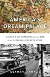 America′s Dream Palace – Middle East Expertise and the Rise of the National Security State