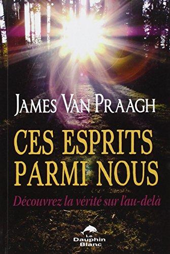 Ces esprits parmi nous - Découvrez la vérité sur l'au-delà par James Van Praagh