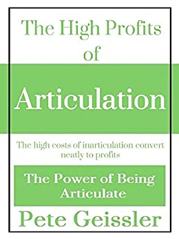 The High Profits of Articulation: The high costs of inarticulation convert neatly to profits (The Power of Being Articulate) (English Edition) di [Geissler, Pete]