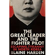 The Great Leader and the Fighter Pilot: Escaping Tyranny in North Korea by Blaine Harden (2016-04-07)