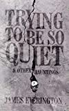 Trying To Be So Quiet & Other Hauntings (English Edition)