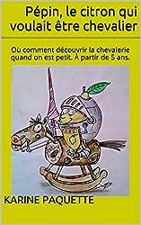 Pépin, le citron qui voulait être chevalier: Où comment découvrir la chevalerie quand on est petit. À partir de 5 ans.