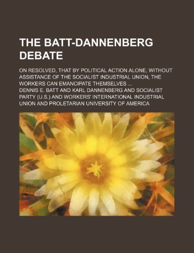 The Batt-Dannenberg Debate; On Resolved, That by Political Action Alone, Without Assistance of the Socialist Industrial Union, the Workers Can Batt Post