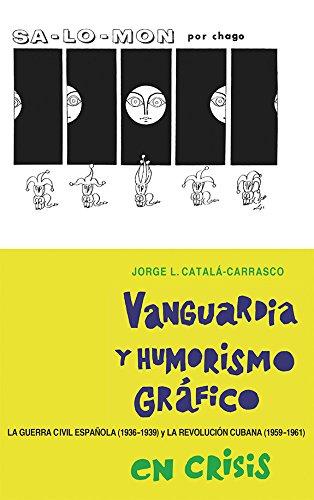 Vanguardia y humorismo gráfico en crisis: La Guerra Civil Española (1936-1939) y la Revolución Cubana (1959-1961) (355) (Coleccion Tamesis: Serie A, Monografias) por Jorge L. Catalá-Carrasco