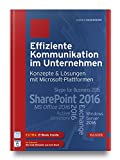 Effiziente Kommunikation im Unternehmen: Konzepte & Lösungen mit Microsoft-Plattformen: SharePoint 2016, Exchange 2016, MS Office 2016, Skype for Business 2015, Active Directory, Windows Server 2016