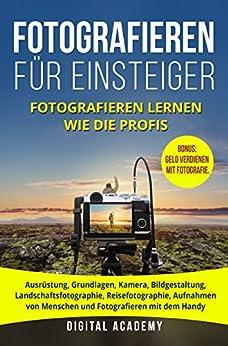 Fotografieren für Einsteiger: Fotografieren lernen wie die Profis. Ausrüstung, Grundlagen, Kamera, Bildgestaltung, Landschaftsfotographie, Reisefotographie, ... Aufnahmen von Menschen und Monetarisierung.