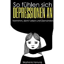 So fühlen sich Depressionen an.: Verstehen, damit Leben und Überwinden