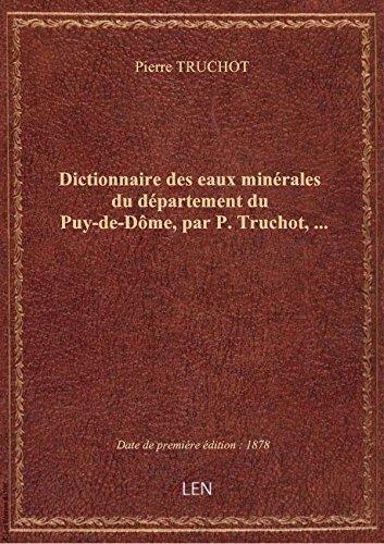 Dictionnaire deseauxminérales dudépartementduPuy-de-Dôme,parP. Truchot, … par Pierre TRUCHOT