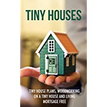 Tiny Houses: Tiny House Plans, Woodworking on a Tiny House and Living Mortgage Free (Tiny Houses, Tiny House Living, Tiny House Plans, Small Homes, Woodworking Book 1) (English Edition)