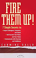 Fire Them Up!: 7 Simple Secrets to: InspireColleagues, Customers, and Clients; Sell Yourself, Your Vision, and Your Values; Communicate with Charisma and Confidence