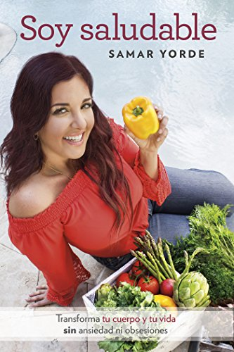 Soy saludable: Transforma tu cuerpo y tu vida sin ansiedad ni obsesiones por Samar Yorde