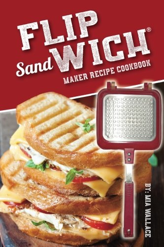 Flip Sandwich® Maker Recipe Cookbook: Unlimited Delicious Copper Pan Non-Stick Stovetop Panini Grill Press Recipes (Panini Press Grill Series, Band 1)
