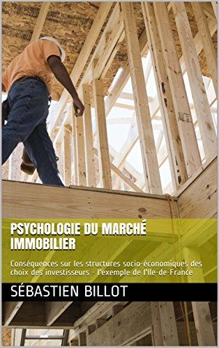 Psychologie du marché immobilier: Conséquences sur les structures socio-économiques des choix des investisseurs - l'exemple de l'Ile-de-France par Sébastien Billot