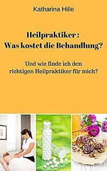 Heilpraktiker: Was kostet die Behandlung? Und wie finde ich den richtigen Heilpraktiker für mich? von [Hille, Katharina]