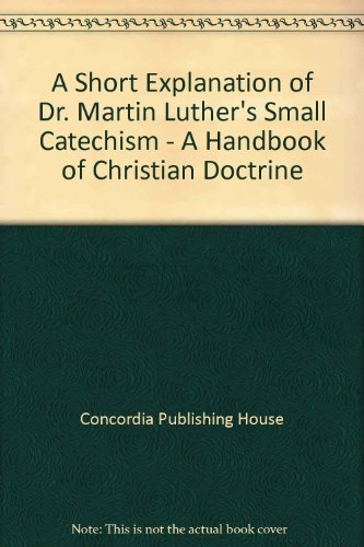 A Short Explanation of Dr. Martin Luther's Small Catechism - A Handbook of Christian Doctrine