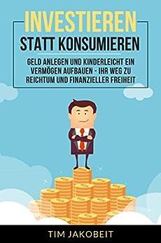 Investieren statt Konsumieren: Geld anlegen und kinderleicht ein Vermögen aufbauen - Ihr Weg zu Reichtum und finanzieller Freiheit