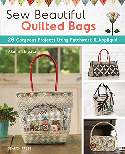 Sew Beautiful Quilted Bags: 28 Gorgeous Projects Using Patchwork & Applique