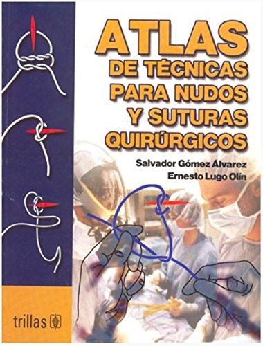 Atlas de tecnicas para nudos y suturas quirurgicas / Techniques Atlas for surgical sutures and knots por Salvador Gomez Alvarez
