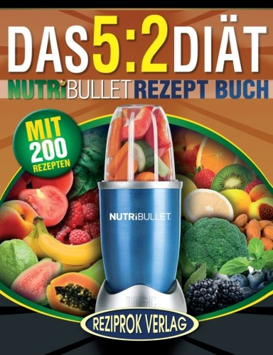 Das 5:2 Diät Nutribullet Rezept Buch: 200 leckere 5:2 NutriBullet Diätrezepte mit wenig Kalorien und viel Eiweiß - für Frauen und Männer (NutriBullet Rezept Bücher, Band 1)
