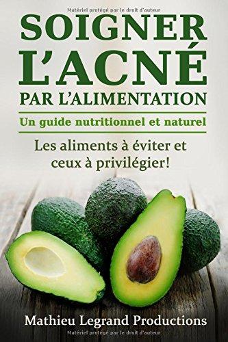 Soigner l'acné par l'alimentation - Un guide nutritionnel et naturel: Les aliments à éviter et ceux à privilégier pour soigner l'acné !