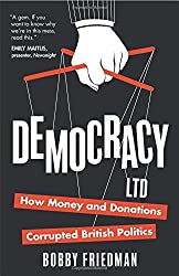 By Bobby Friedman Democracy Ltd: How Money and Donations have Corrupted British Politics (1st Edition) [Paperback]