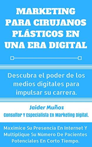 Marketing Para Cirujanos Plásticos En Una Era Digital: Descubra el poder de los medios digitales para impulsar su carrera. por Jaider Muñoz