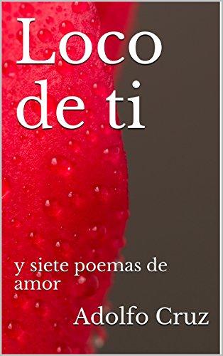 Loco de ti: Siete poemas de amor por Adolfo Cruz Gutiérrez
