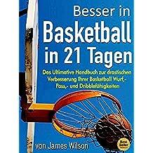 """Besser in Basketball in 21 Tagen - """"Das Ultimative Handbuch zur drastischen Verbesserung Ihrer Basketball Wurf, - Pass,- und Dribblefähigkeiten"""" (German Edition)"""
