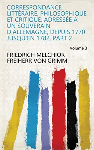 Correspondance littéraire, philosophique et critique: adressée a un souverain d'Allemagne, depuis 1770 jusqu'en 1782, Part 2 Volume 3 (French Edition)