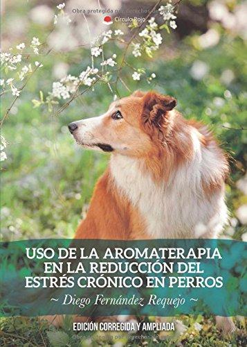 Uso de la Aromaterapia en la Reducción del Estrés Crónico en Perros: Edición corregida y ampliada
