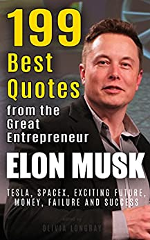 Elon Musk: 199 Best Quotes from the Great Entrepreneur: Tesla, SpaceX, Exciting Future, Money, Failure and Success (Biography and Inspirational Quotes ... People Book 1) (English Edition)